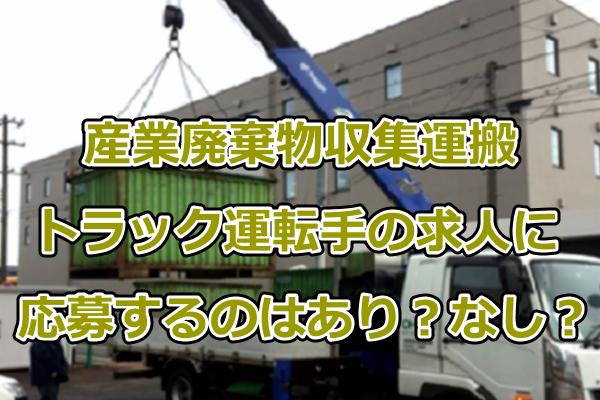産業廃棄物収集運搬トラック運転手の求人に応募するのはありか?なしか?元業界人が語る産廃業界の闇